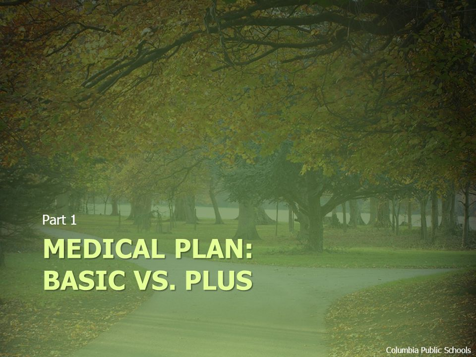 MEDICAL PLAN: BASIC VS. PLUS Part 1 Columbia Public Schools