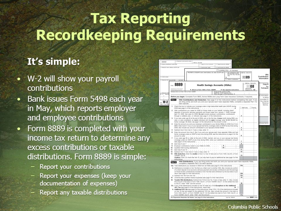 Tax Reporting Recordkeeping Requirements Columbia Public Schools W-2 will show your payroll contributionsW-2 will show your payroll contributions Bank issues Form 5498 each year in May, which reports employer and employee contributionsBank issues Form 5498 each year in May, which reports employer and employee contributions Form 8889 is completed with your income tax return to determine any excess contributions or taxable distributions.