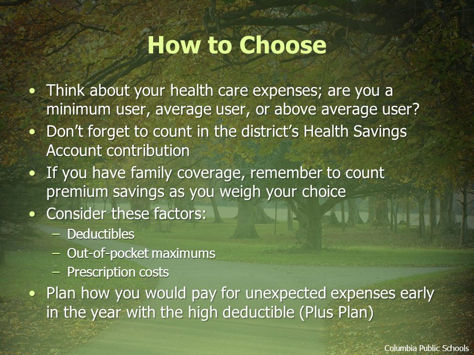 How to Choose Think about your health care expenses; are you a minimum user, average user, or above average user Think about your health care expenses; are you a minimum user, average user, or above average user.