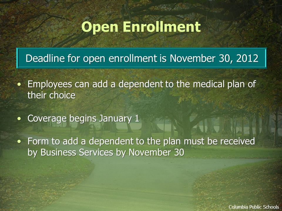 Open Enrollment Employees can add a dependent to the medical plan of their choice Employees can add a dependent to the medical plan of their choice Coverage begins January 1 Coverage begins January 1 Form to add a dependent to the plan must be received by Business Services by November 30 Form to add a dependent to the plan must be received by Business Services by November 30 Deadline for open enrollment is November 30, 2012 Columbia Public Schools