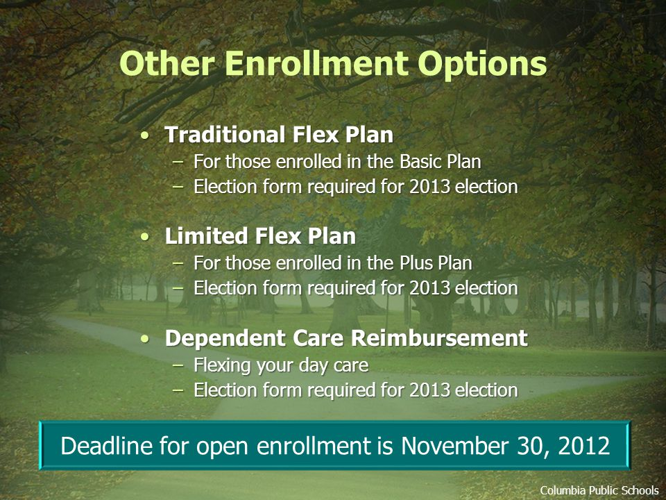 Other Enrollment Options Traditional Flex PlanTraditional Flex Plan –For those enrolled in the Basic Plan –Election form required for 2013 election Limited Flex PlanLimited Flex Plan –For those enrolled in the Plus Plan –Election form required for 2013 election Dependent Care ReimbursementDependent Care Reimbursement –Flexing your day care –Election form required for 2013 election Columbia Public Schools Deadline for open enrollment is November 30, 2012