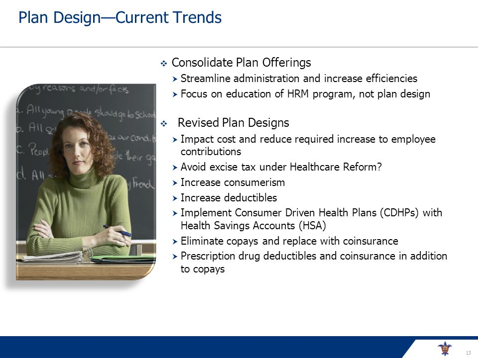 13 Plan DesignCurrent Trends Consolidate Plan Offerings Streamline administration and increase efficiencies Focus on education of HRM program, not plan design Revised Plan Designs Impact cost and reduce required increase to employee contributions Avoid excise tax under Healthcare Reform.