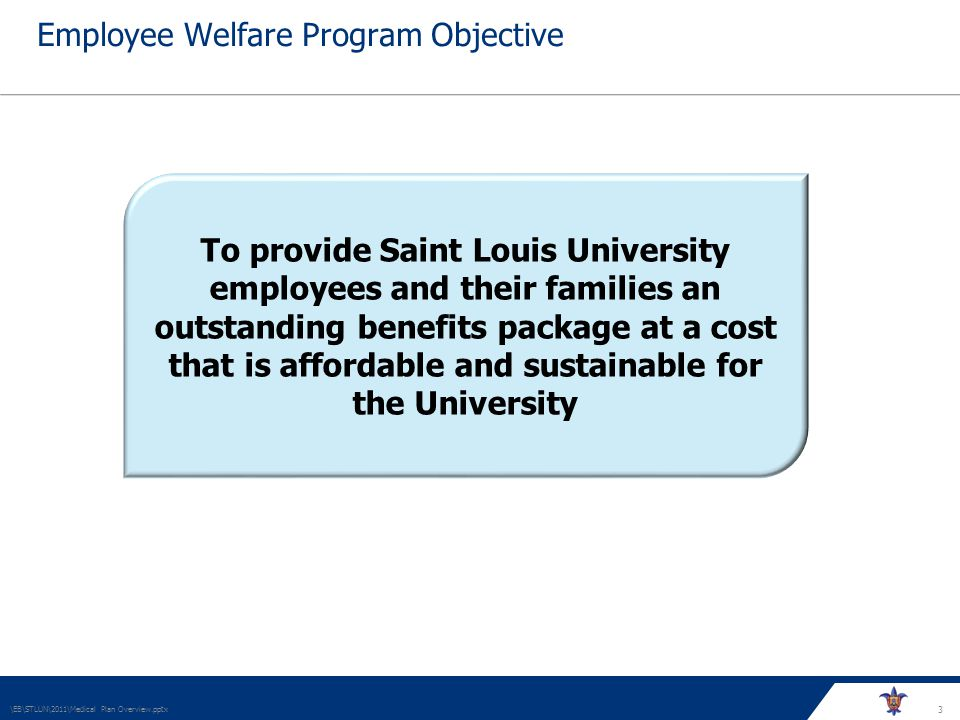 3 Employee Welfare Program Objective \EB\STLUN\2011\Medical Plan Overview.pptx To provide Saint Louis University employees and their families an outstanding benefits package at a cost that is affordable and sustainable for the University