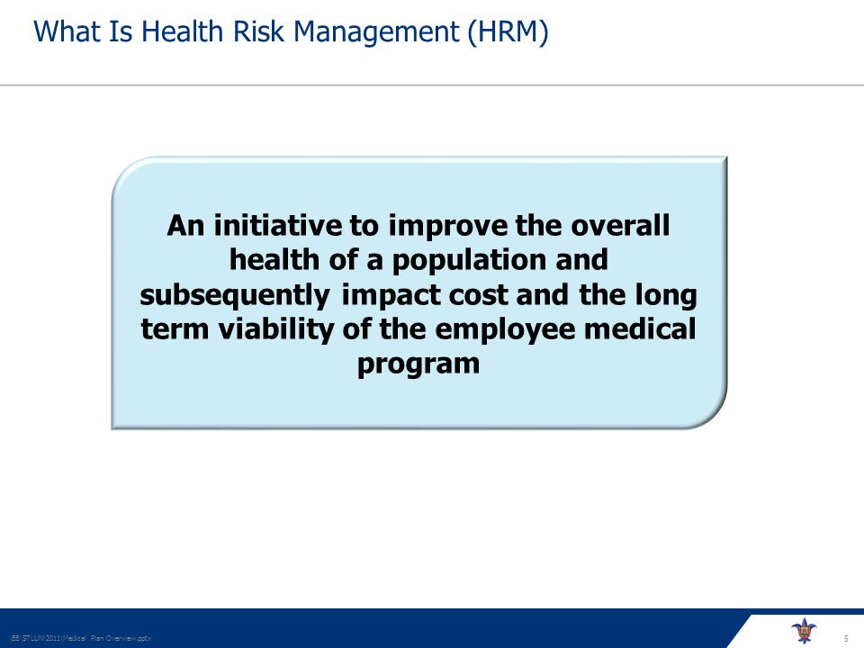 5 What Is Health Risk Management (HRM) \EB\STLUN\2011\Medical Plan Overview.pptx An initiative to improve the overall health of a population and subsequently impact cost and the long term viability of the employee medical program