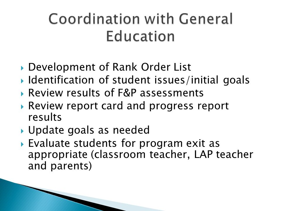 Development of Rank Order List Identification of student issues/initial goals Review results of F&P assessments Review report card and progress report results Update goals as needed Evaluate students for program exit as appropriate (classroom teacher, LAP teacher and parents)