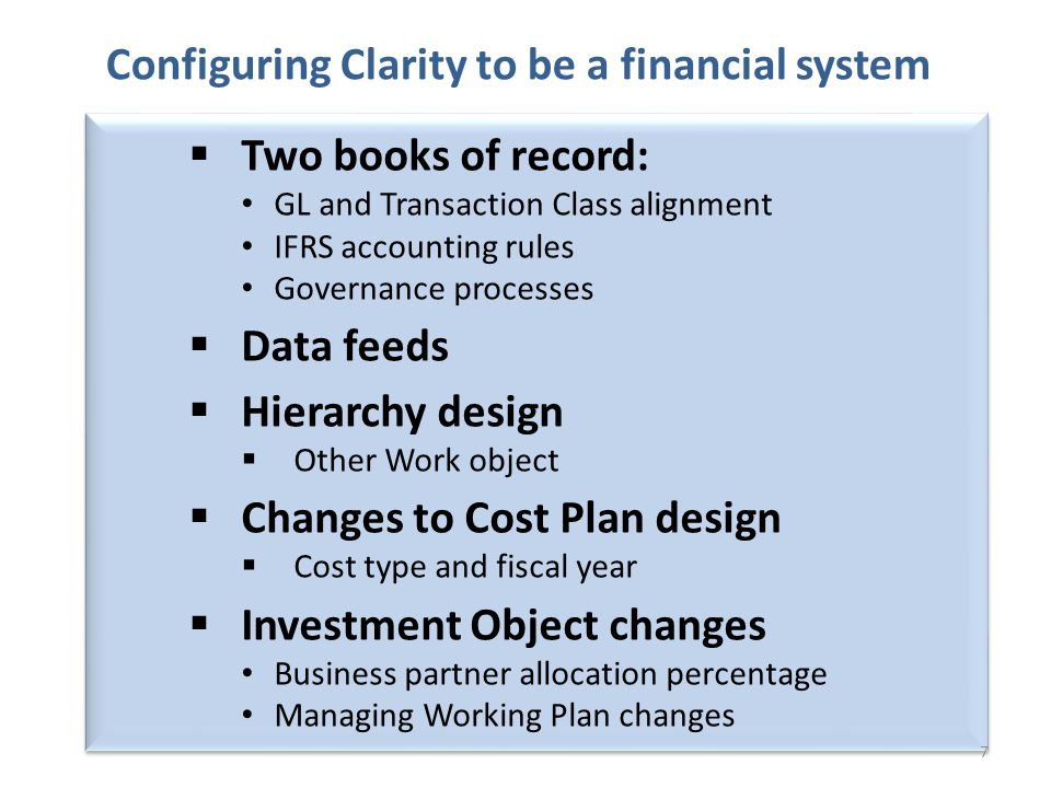 7 Two books of record: GL and Transaction Class alignment IFRS accounting rules Governance processes Data feeds Hierarchy design Other Work object Changes to Cost Plan design Cost type and fiscal year Investment Object changes Business partner allocation percentage Managing Working Plan changes Configuring Clarity to be a financial system