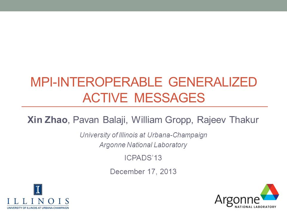 MPI-INTEROPERABLE GENERALIZED ACTIVE MESSAGES Xin Zhao, Pavan Balaji, William Gropp, Rajeev Thakur University of Illinois at Urbana-Champaign Argonne National Laboratory ICPADS13 December 17, 2013