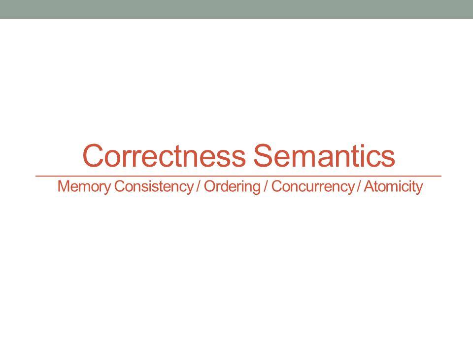 Correctness Semantics Memory Consistency / Ordering / Concurrency / Atomicity
