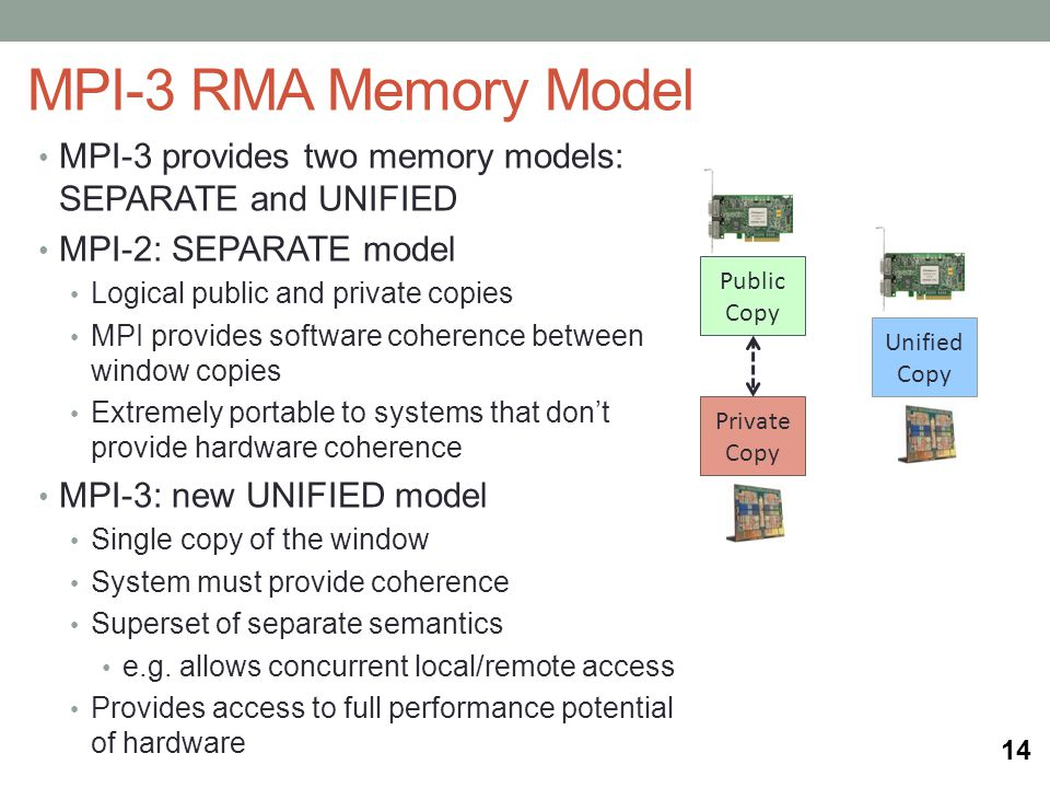 MPI-3 RMA Memory Model MPI-3 provides two memory models: SEPARATE and UNIFIED MPI-2: SEPARATE model Logical public and private copies MPI provides software coherence between window copies Extremely portable to systems that dont provide hardware coherence MPI-3: new UNIFIED model Single copy of the window System must provide coherence Superset of separate semantics e.g.