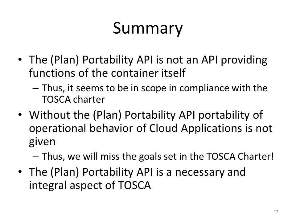 Summary The (Plan) Portability API is not an API providing functions of the container itself – Thus, it seems to be in scope in compliance with the TOSCA charter Without the (Plan) Portability API portability of operational behavior of Cloud Applications is not given – Thus, we will miss the goals set in the TOSCA Charter.