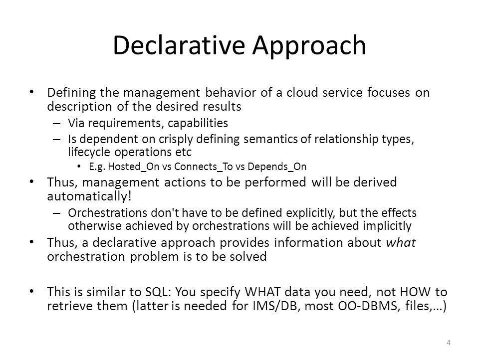 Declarative Approach Defining the management behavior of a cloud service focuses on description of the desired results – Via requirements, capabilities – Is dependent on crisply defining semantics of relationship types, lifecycle operations etc E.g.