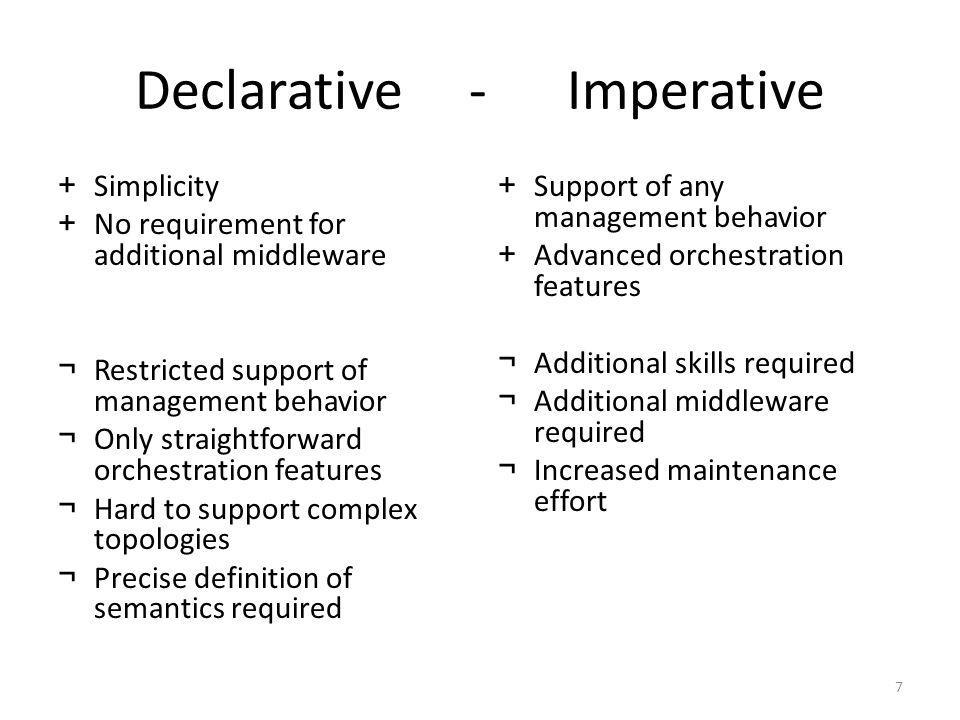 Declarative - Imperative +Simplicity +No requirement for additional middleware ¬Restricted support of management behavior ¬Only straightforward orchestration features ¬Hard to support complex topologies ¬Precise definition of semantics required +Support of any management behavior +Advanced orchestration features ¬Additional skills required ¬Additional middleware required ¬Increased maintenance effort 7