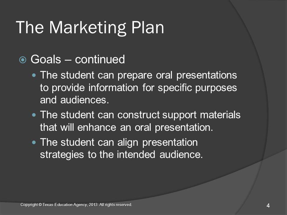 The Marketing Plan Goals – continued The student can prepare oral presentations to provide information for specific purposes and audiences.