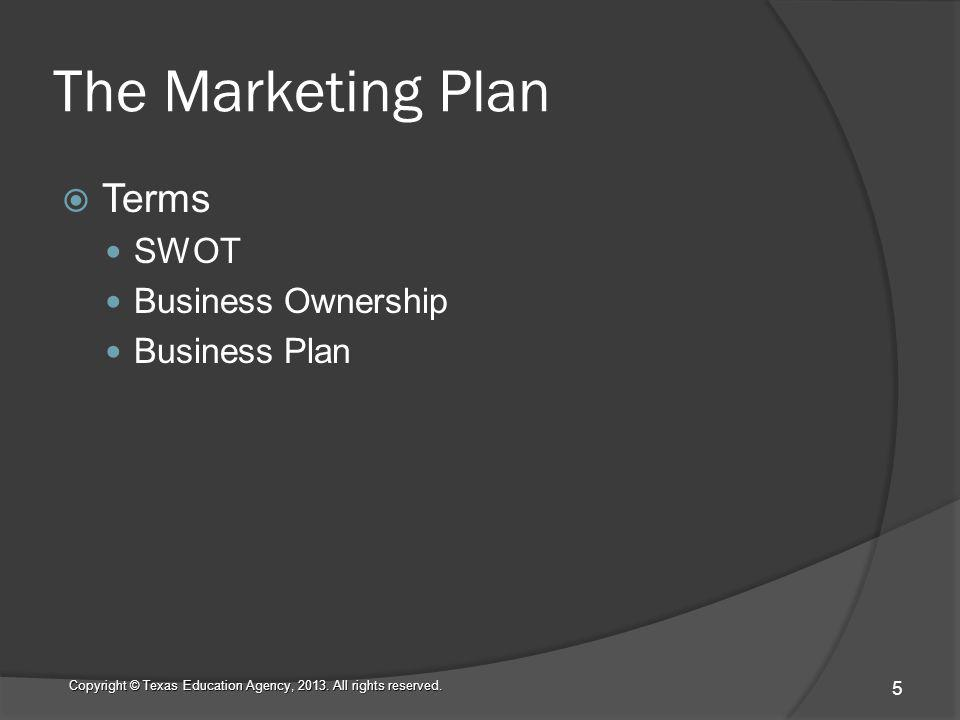 The Marketing Plan Terms SWOT Business Ownership Business Plan Copyright © Texas Education Agency, 2013.