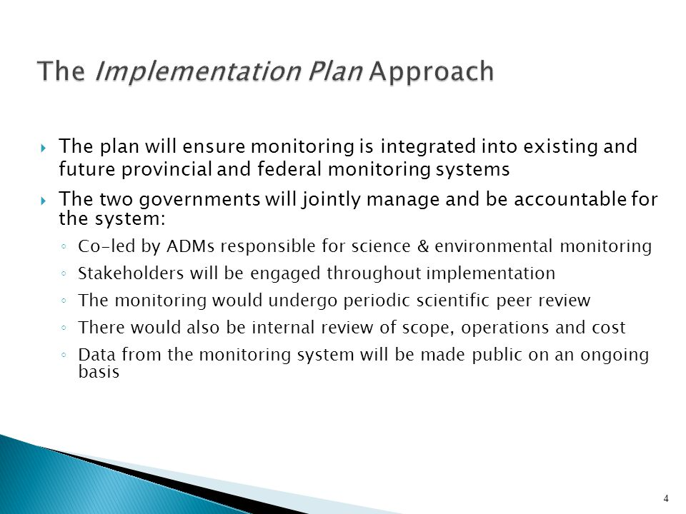 The plan will ensure monitoring is integrated into existing and future provincial and federal monitoring systems The two governments will jointly manage and be accountable for the system: Co-led by ADMs responsible for science & environmental monitoring Stakeholders will be engaged throughout implementation The monitoring would undergo periodic scientific peer review There would also be internal review of scope, operations and cost Data from the monitoring system will be made public on an ongoing basis 4