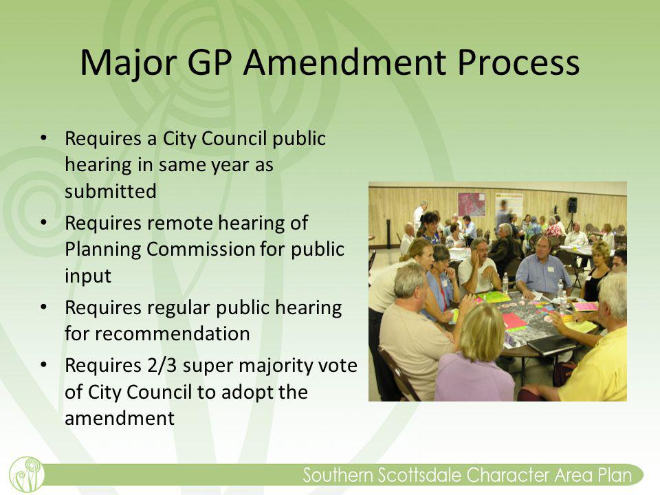 Major GP Amendment Process Requires a City Council public hearing in same year as submitted Requires remote hearing of Planning Commission for public input Requires regular public hearing for recommendation Requires 2/3 super majority vote of City Council to adopt the amendment