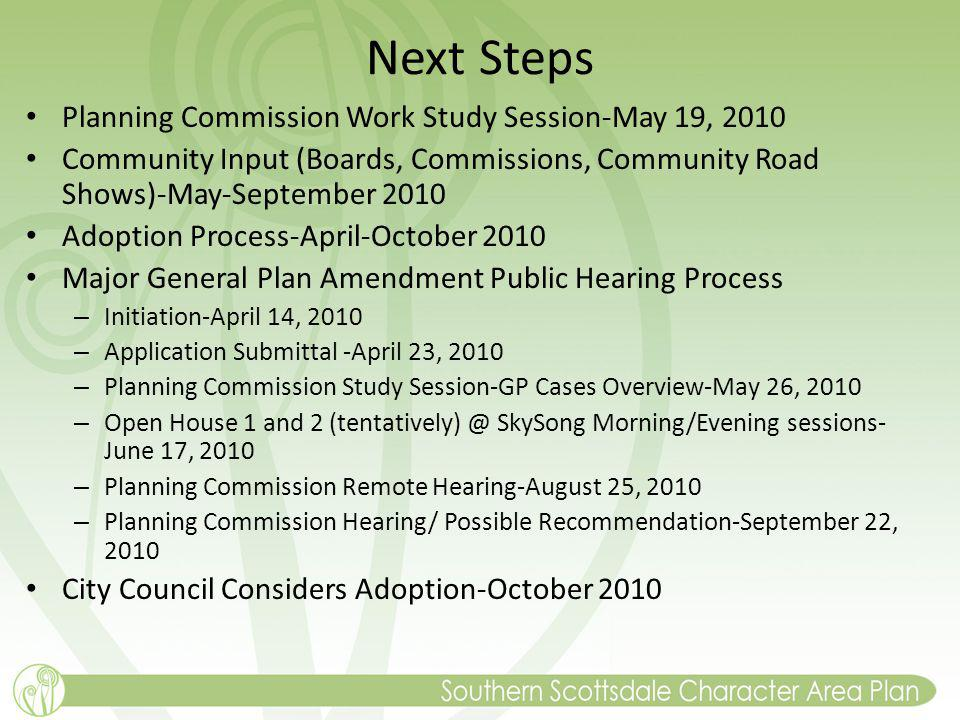 Next Steps Planning Commission Work Study Session-May 19, 2010 Community Input (Boards, Commissions, Community Road Shows)-May-September 2010 Adoption Process-April-October 2010 Major General Plan Amendment Public Hearing Process – Initiation-April 14, 2010 – Application Submittal -April 23, 2010 – Planning Commission Study Session-GP Cases Overview-May 26, 2010 – Open House 1 and 2 (tentatively) @ SkySong Morning/Evening sessions- June 17, 2010 – Planning Commission Remote Hearing-August 25, 2010 – Planning Commission Hearing/ Possible Recommendation-September 22, 2010 City Council Considers Adoption-October 2010