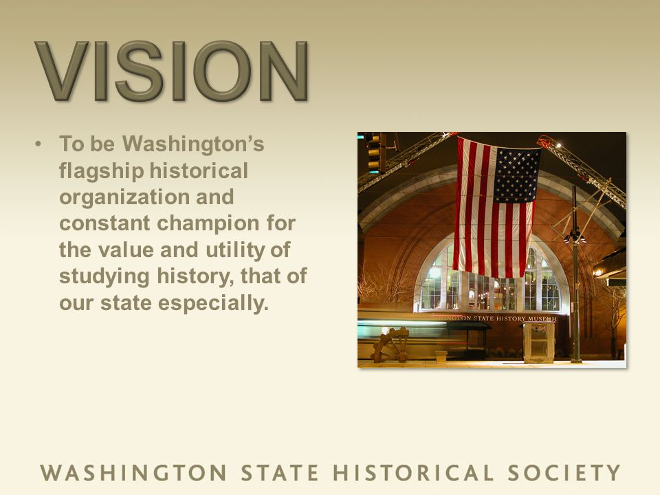 To be Washingtons flagship historical organization and constant champion for the value and utility of studying history, that of our state especially.