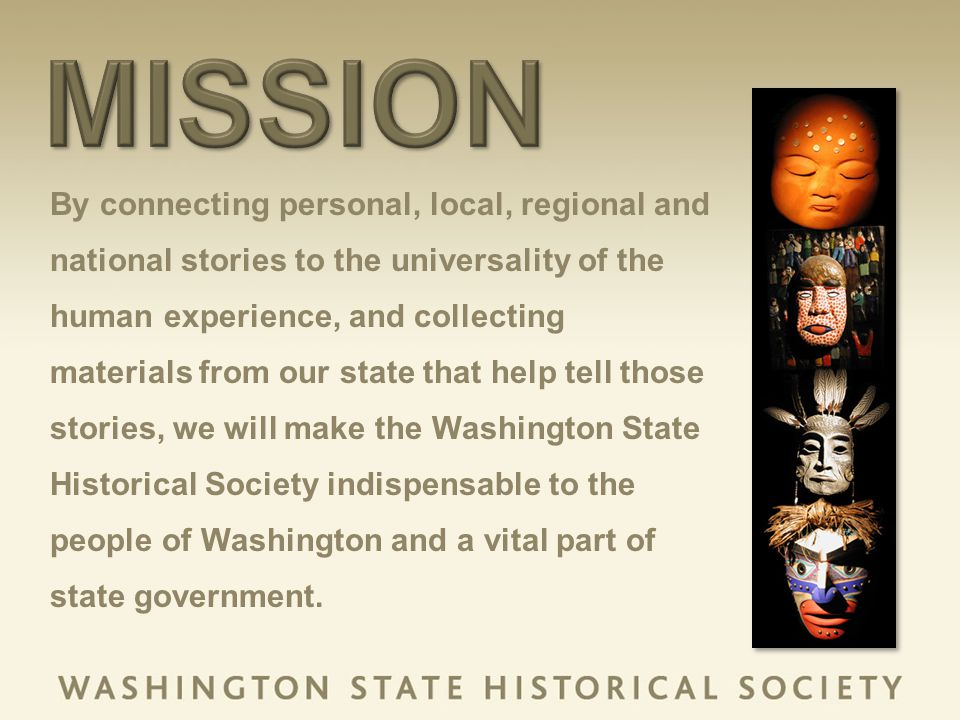 By connecting personal, local, regional and national stories to the universality of the human experience, and collecting materials from our state that help tell those stories, we will make the Washington State Historical Society indispensable to the people of Washington and a vital part of state government.