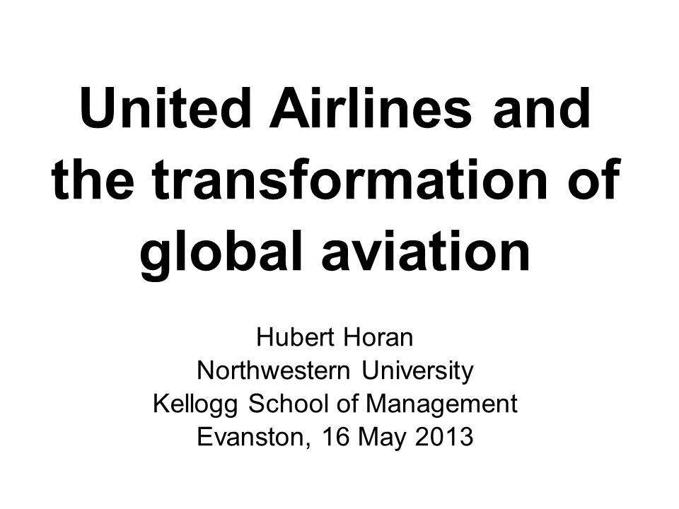 United Airlines and the transformation of global aviation Hubert Horan Northwestern University Kellogg School of Management Evanston, 16 May 2013