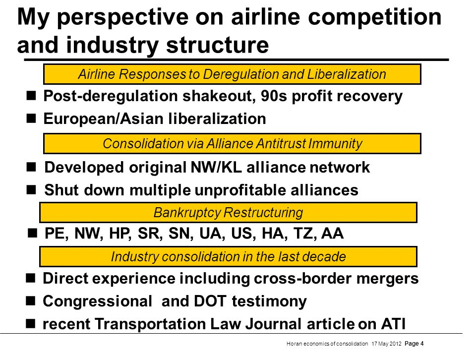 Horan economics of consolidation 17 May 2012 Page 4 My perspective on airline competition and industry structure Developed original NW/KL alliance network Shut down multiple unprofitable alliances Consolidation via Alliance Antitrust Immunity PE, NW, HP, SR, SN, UA, US, HA, TZ, AA Direct experience including cross-border mergers Congressional and DOT testimony recent Transportation Law Journal article on ATI Bankruptcy Restructuring Industry consolidation in the last decade Airline Responses to Deregulation and Liberalization Post-deregulation shakeout, 90s profit recovery European/Asian liberalization