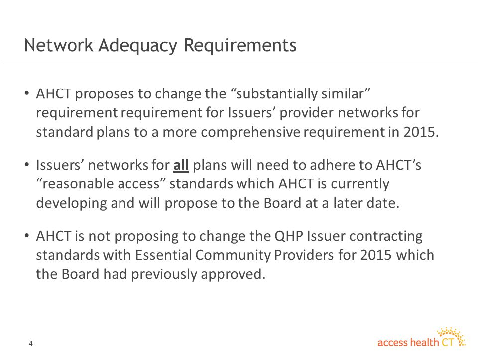 5 Network Adequacy - continued 2014 Requirement: AHCT requires an Issuers provider network for standard plans to be substantially similar to the provider network available to the Issuers largest plan (representing a similar product) offered outside of the Marketplace.