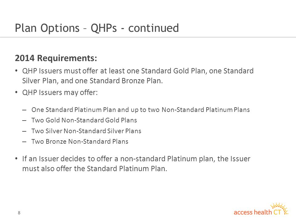 8 Plan Options – QHPs - continued 2014 Requirements: QHP Issuers must offer at least one Standard Gold Plan, one Standard Silver Plan, and one Standard Bronze Plan.