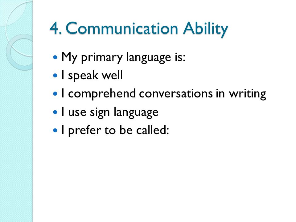 4. Communication Ability My primary language is: I speak well I comprehend conversations in writing I use sign language I prefer to be called: