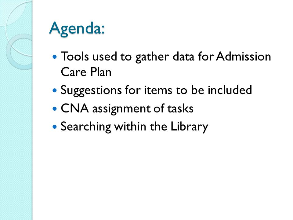 Agenda: Tools used to gather data for Admission Care Plan Suggestions for items to be included CNA assignment of tasks Searching within the Library