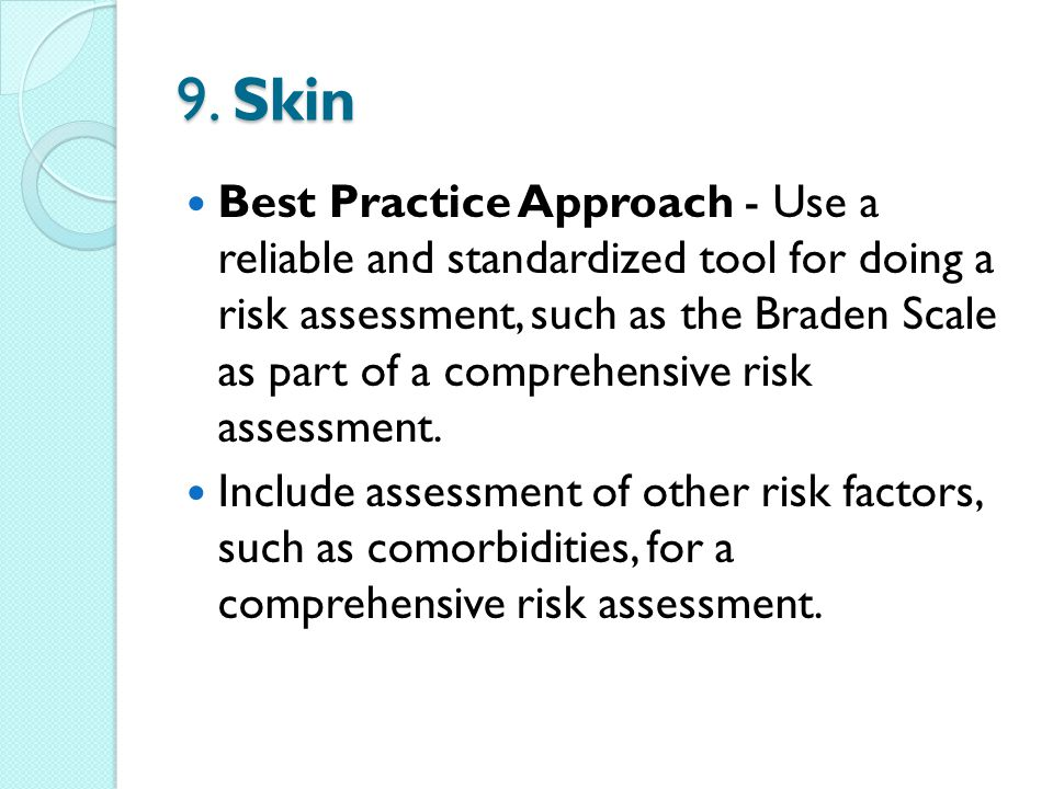 9. Skin Best Practice Approach - Use a reliable and standardized tool for doing a risk assessment, such as the Braden Scale as part of a comprehensive