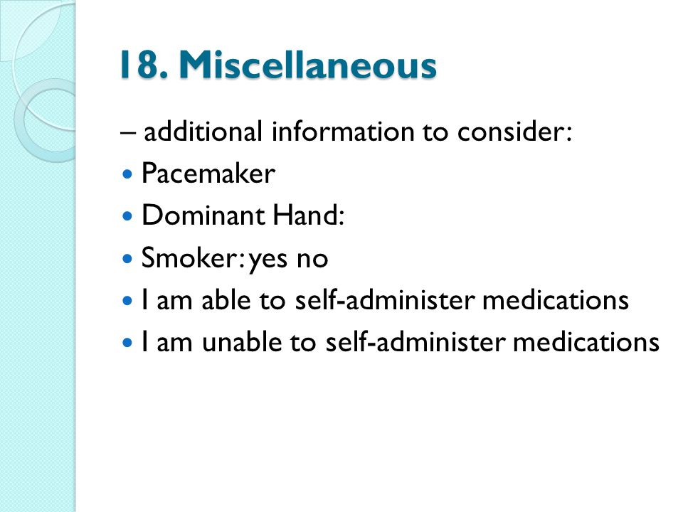 18. Miscellaneous – additional information to consider: Pacemaker Dominant Hand: Smoker: yes no I am able to self-administer medications I am unable t