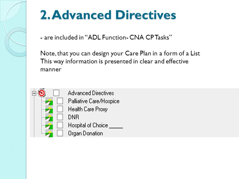 2. Advanced Directives - are included in ADL Function- CNA CP Tasks Note, that you can design your Care Plan in a form of a List This way information