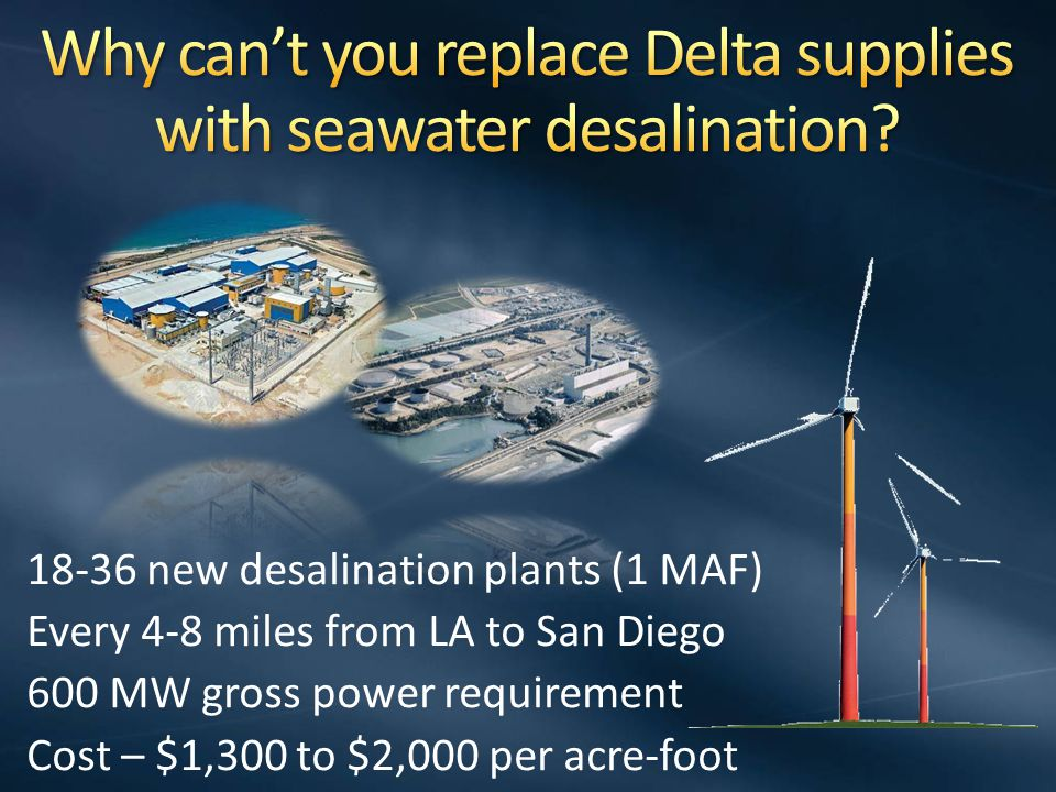 18-36 new desalination plants (1 MAF) Every 4-8 miles from LA to San Diego 600 MW gross power requirement Cost – $1,300 to $2,000 per acre-foot