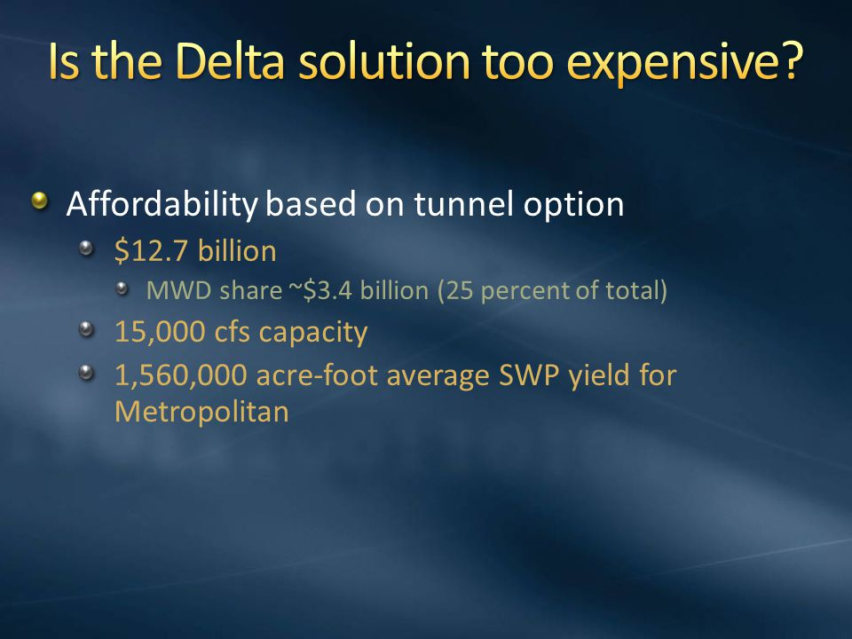 Affordability based on tunnel option $12.7 billion MWD share ~$3.4 billion (25 percent of total) 15,000 cfs capacity 1,560,000 acre-foot average SWP yield for Metropolitan