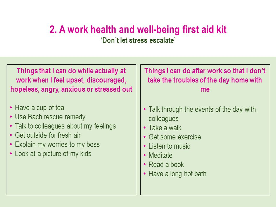 2. A work health and well-being first aid kit Dont let stress escalate Things that I can do while actually at work when I feel upset, discouraged, hop
