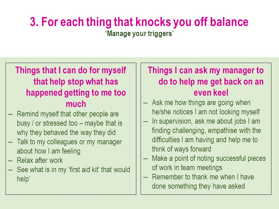 3. For each thing that knocks you off balance Manage your triggers Things that I can do for myself that help stop what has happened getting to me too