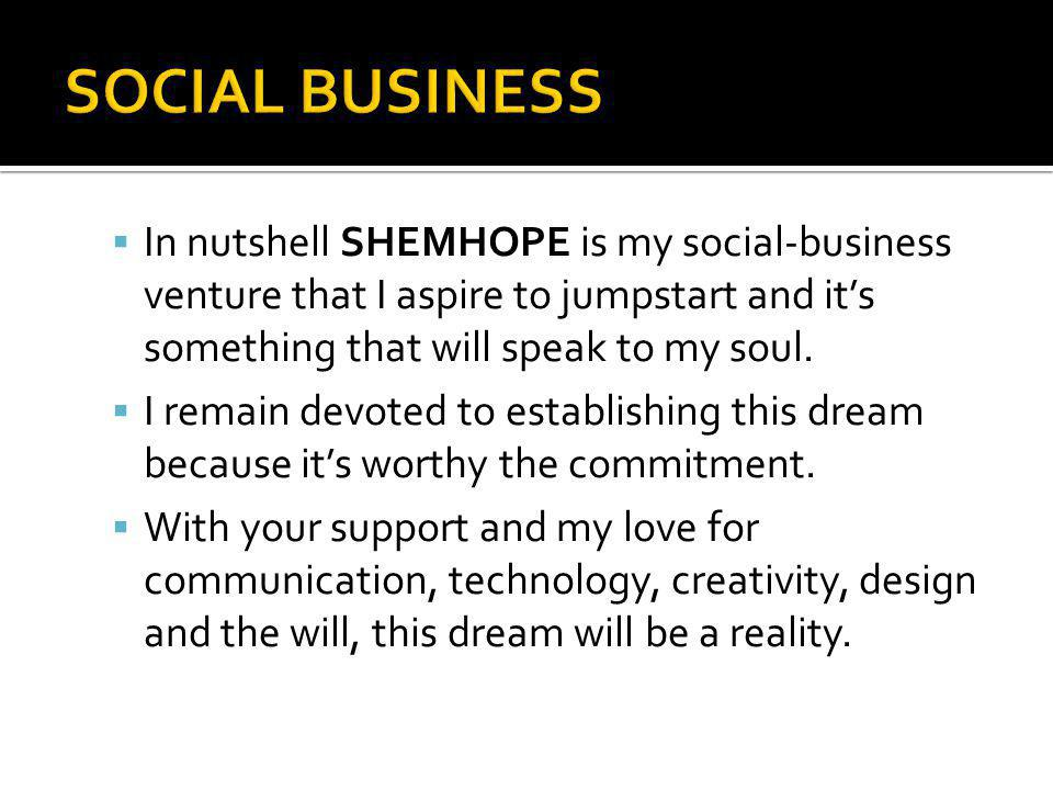 In nutshell SHEMHOPE is my social-business venture that I aspire to jumpstart and its something that will speak to my soul. I remain devoted to establ