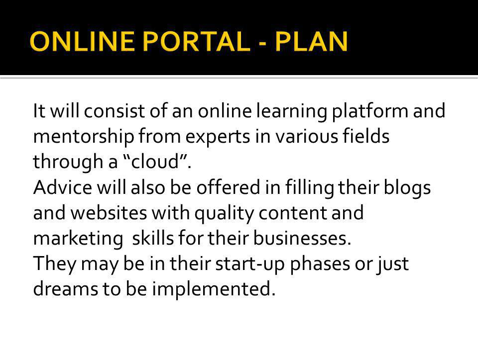 It will consist of an online learning platform and mentorship from experts in various fields through a cloud. Advice will also be offered in filling t