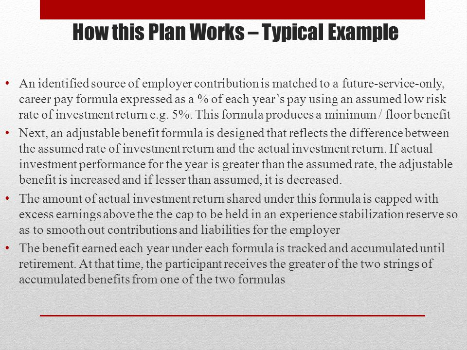 How this Plan Works – Typical Example An identified source of employer contribution is matched to a future-service-only, career pay formula expressed as a % of each years pay using an assumed low risk rate of investment return e.g.