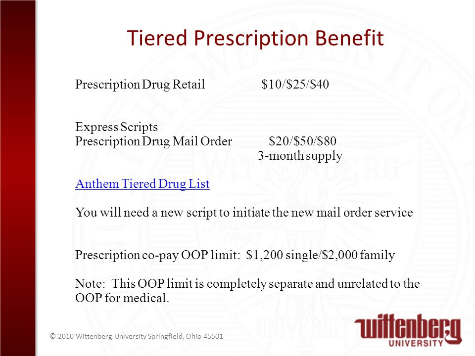 © 2010 Wittenberg University Springfield, Ohio Tiered Prescription Benefit Prescription Drug Retail $10/$25/$40 Express Scripts Prescription Drug Mail Order $20/$50/$80 3-month supply Anthem Tiered Drug List You will need a new script to initiate the new mail order service Prescription co-pay OOP limit: $1,200 single/$2,000 family Note: This OOP limit is completely separate and unrelated to the OOP for medical.