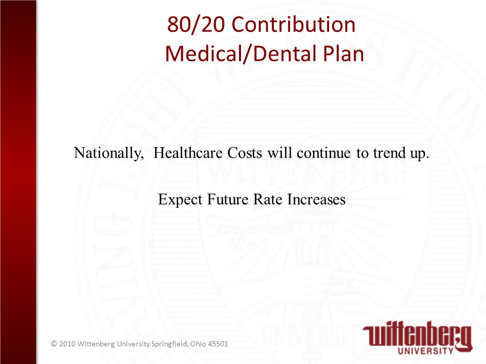 © 2010 Wittenberg University Springfield, Ohio 45501 80/20 Contribution Medical/Dental Plan Nationally, Healthcare Costs will continue to trend up.