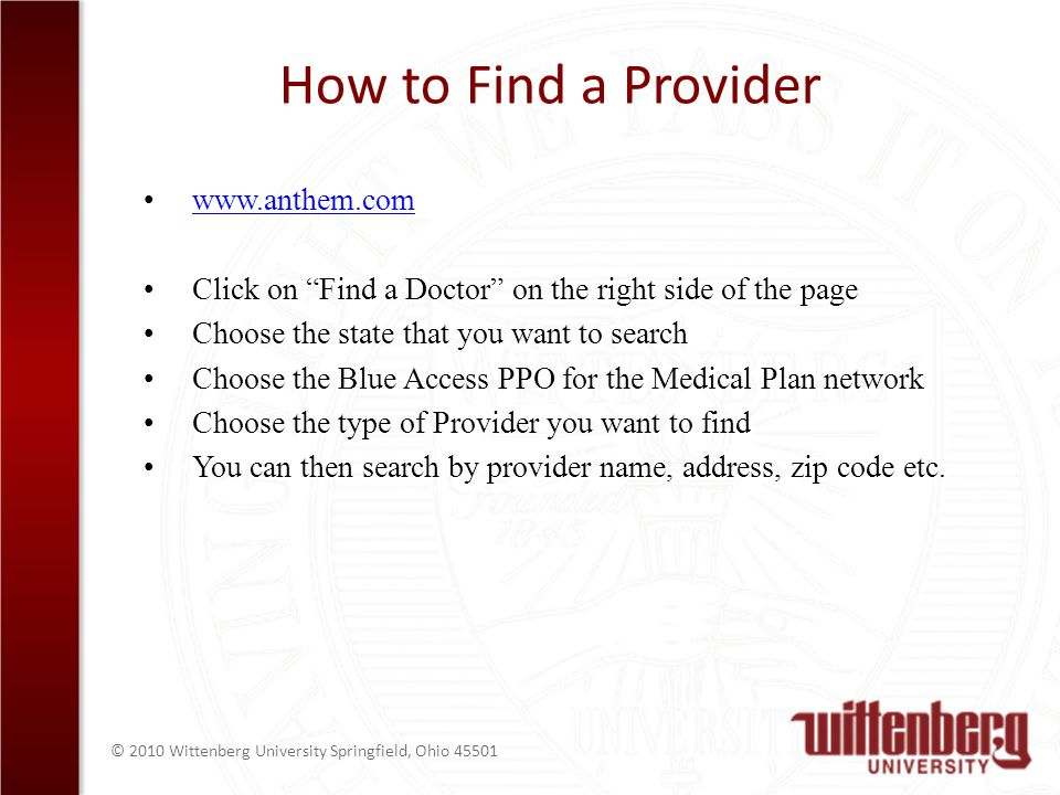 © 2010 Wittenberg University Springfield, Ohio 45501 How to Find a Provider www.anthem.com Click on Find a Doctor on the right side of the page Choose the state that you want to search Choose the Blue Access PPO for the Medical Plan network Choose the type of Provider you want to find You can then search by provider name, address, zip code etc.