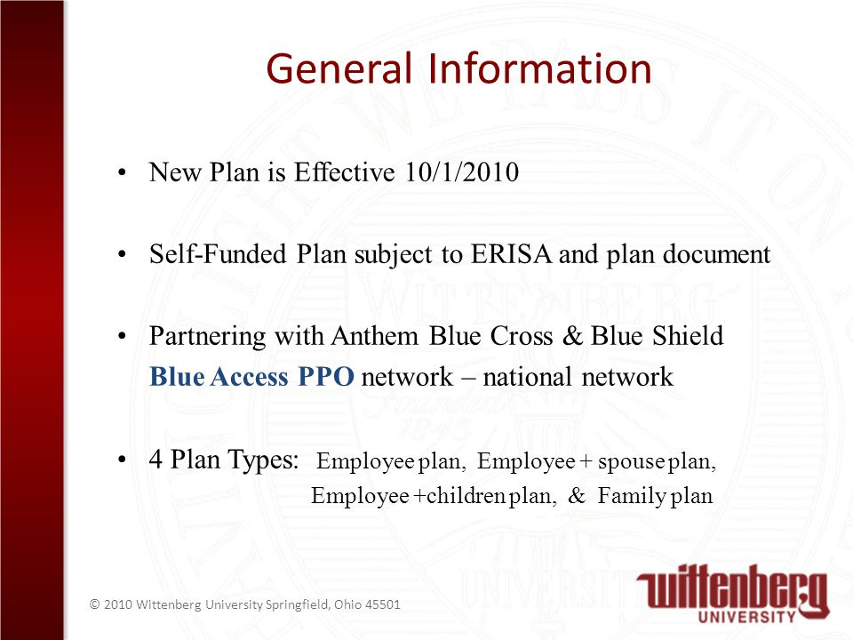 © 2010 Wittenberg University Springfield, Ohio 45501 General Information New Plan is Effective 10/1/2010 Self-Funded Plan subject to ERISA and plan document Partnering with Anthem Blue Cross & Blue Shield Blue Access PPO network – national network 4 Plan Types: Employee plan, Employee + spouse plan, Employee +children plan, & Family plan