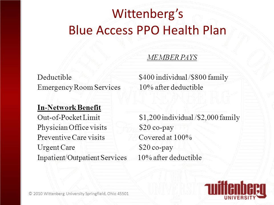 © 2010 Wittenberg University Springfield, Ohio 45501 Wittenbergs Blue Access PPO Health Plan MEMBER PAYS Deductible $400 individual /$800 family Emergency Room Services 10% after deductible In-Network Benefit Out-of-Pocket Limit $1,200 individual /$2,000 family Physician Office visits $20 co-pay Preventive Care visits Covered at 100% Urgent Care $20 co-pay Inpatient/Outpatient Services 10% after deductible
