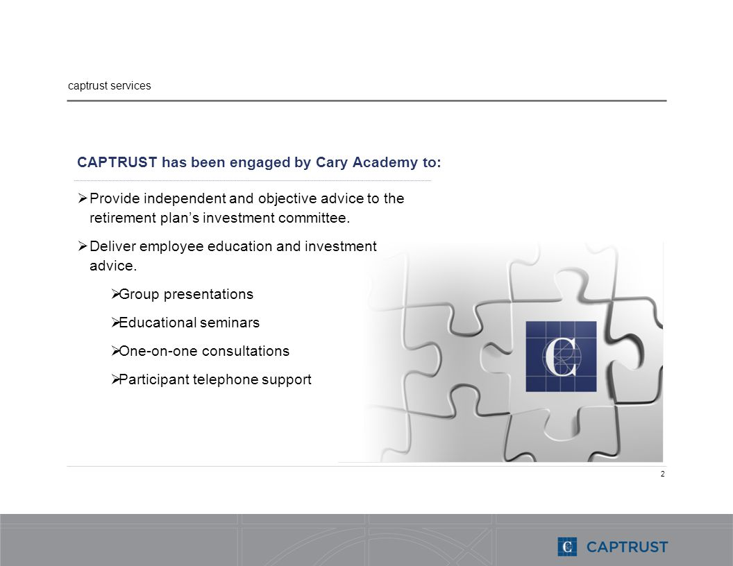 2 CAPTRUST has been engaged by Cary Academy to: Provide independent and objective advice to the retirement plans investment committee.