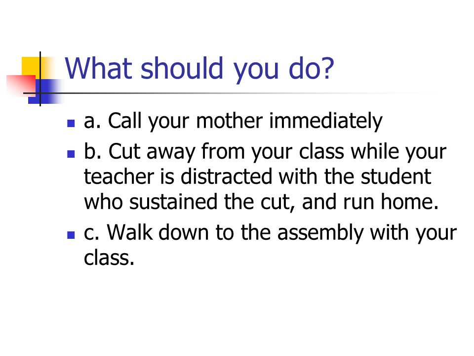 What should you do. a. Call your mother immediately b.
