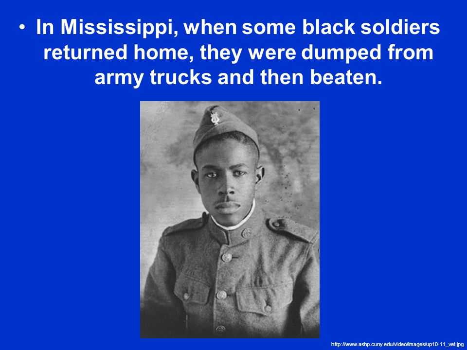 In Mississippi, when some black soldiers returned home, they were dumped from army trucks and then beaten.