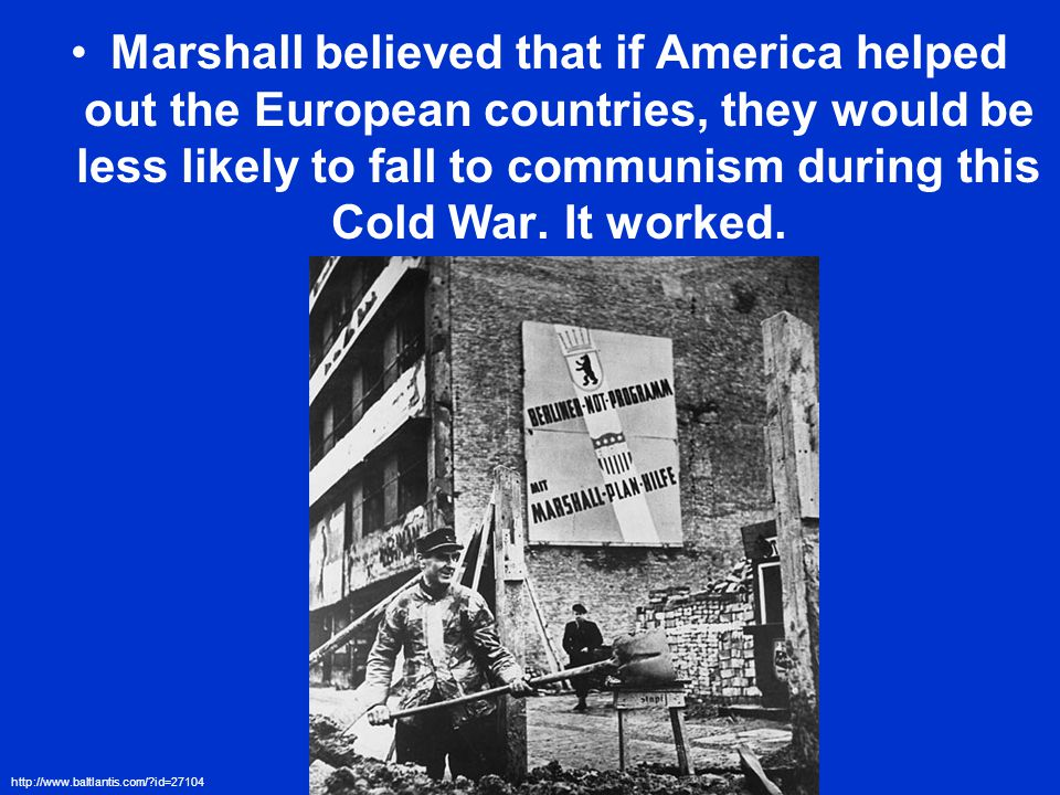 Marshall believed that if America helped out the European countries, they would be less likely to fall to communism during this Cold War.