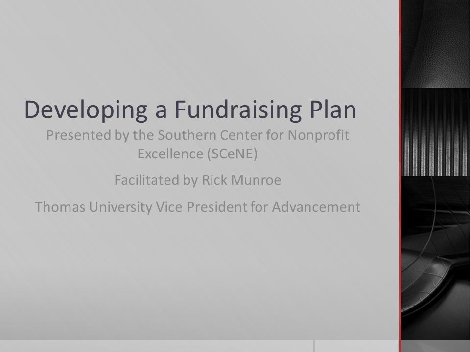 Developing a Fundraising Plan Presented by the Southern Center for Nonprofit Excellence (SCeNE) Facilitated by Rick Munroe Thomas University Vice President for Advancement