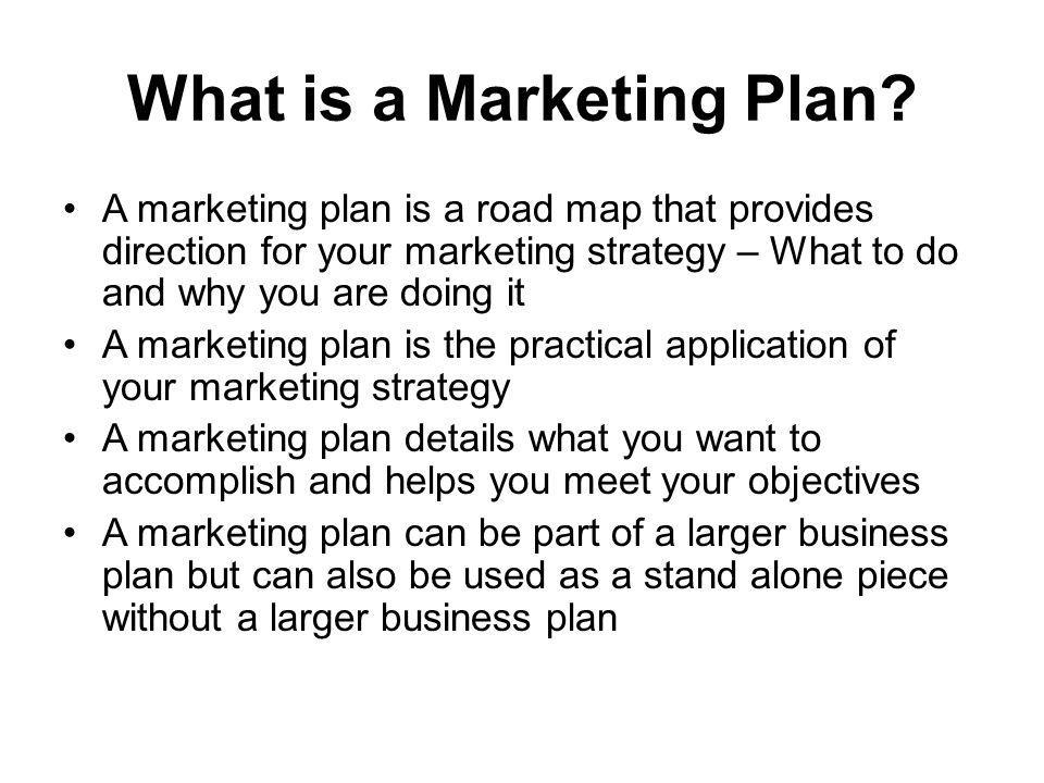 What is a Marketing Plan? A marketing plan is a road map that provides direction for your marketing strategy – What to do and why you are doing it A m